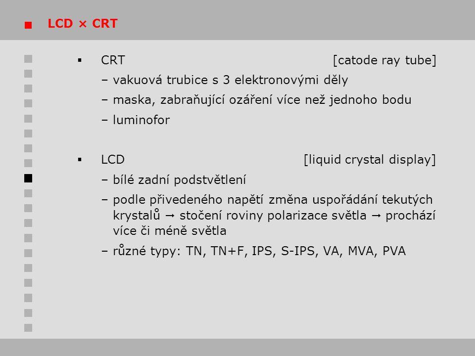 LCD × CRT CRT [catode ray tube] – vakuová trubice s 3 elektronovými děly. – maska, zabraňující ozáření více než jednoho bodu.